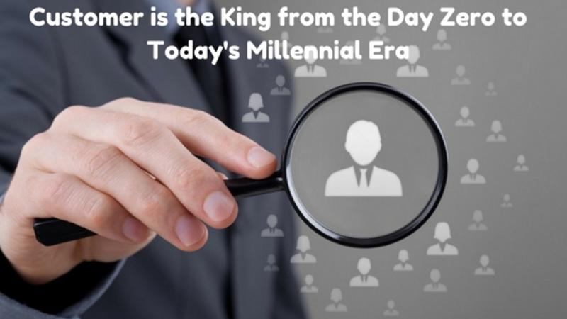 Customer is the King from the Day Zero to Today's Millennial Era