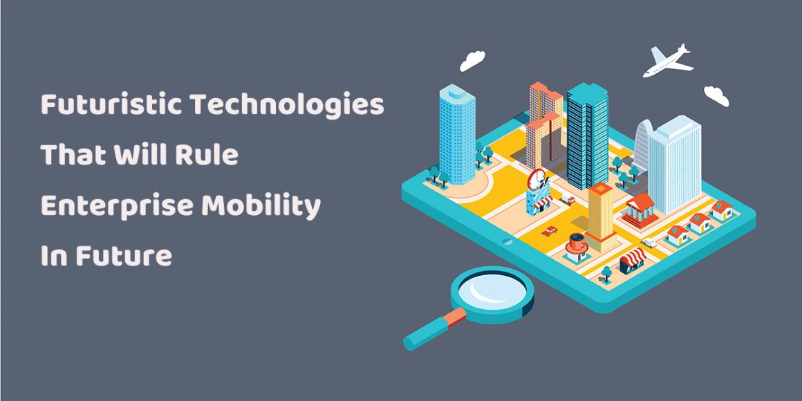 Futuristic Technologies That Will Rule Enterprise Mobility In Future