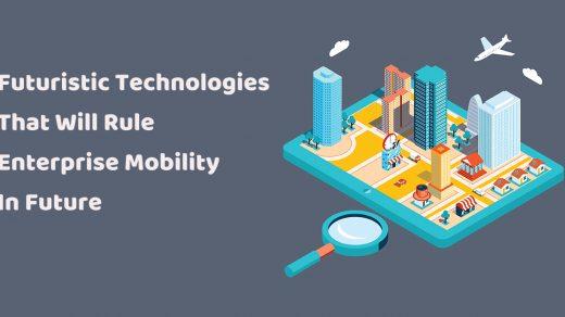 Futuristic Technologies That Will Rule Enterprise Mobility In Future