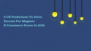 5 CX Predictions To Drive Success For Magento E-Commerce Sto...